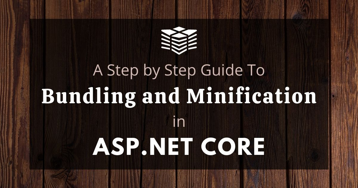 A Step by Step Guide to Bundling and Minification in ASP.NET Core