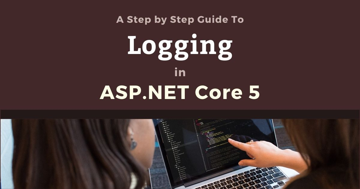 A Step by Step Guide to Logging in ASP.NET Core 5