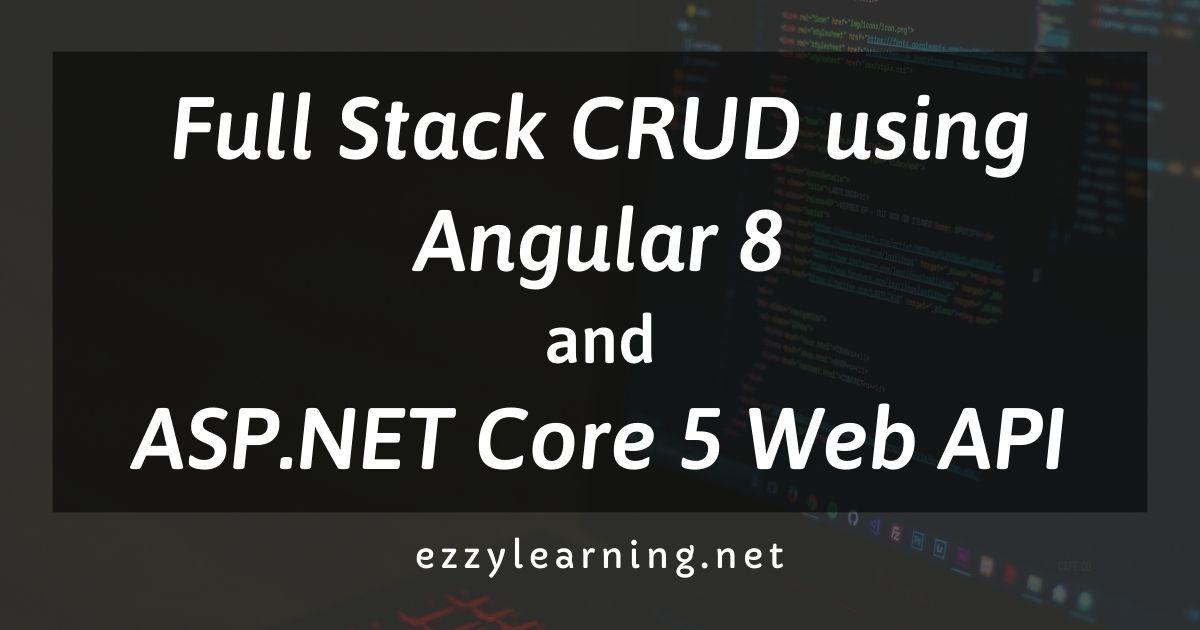 Full Stack CRUD using Angular 8 and ASP.NET Core 5 Web API